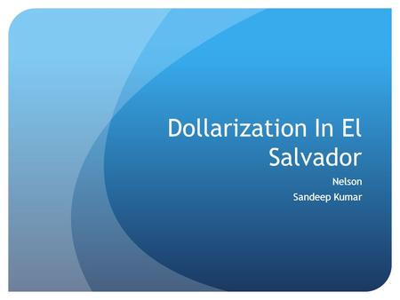 Dollarization In El Salvador Nelson Sandeep Kumar.