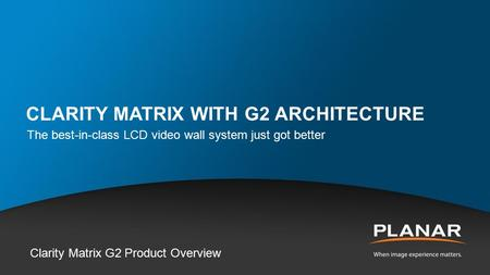 CLARITY MATRIX WITH G2 ARCHITECTURE The best-in-class LCD video wall system just got better Clarity Matrix G2 Product Overview.