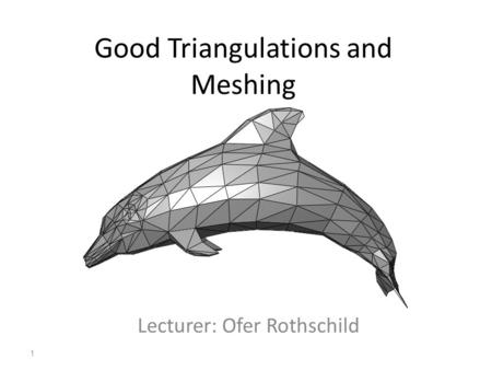 Good Triangulations and Meshing Lecturer: Ofer Rothschild 1.