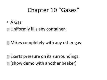 "Chapter 10 ""Gases"" A Gas 4 Uniformly fills any container. 4 Mixes completely with any other gas 4 Exerts pressure on its surroundings. 4 (show demo with."