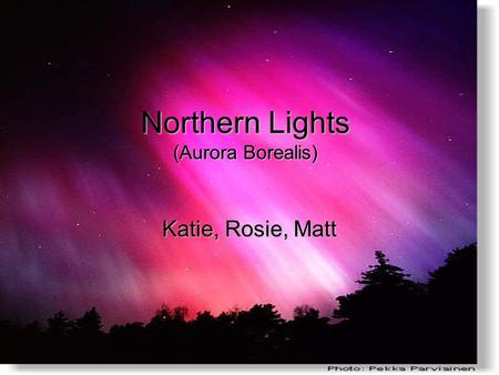 Northern Lights (Aurora Borealis) Katie, Rosie, Matt.