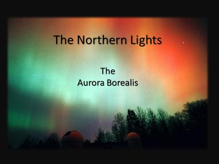 The Northern Lights The Aurora Borealis. The dancing lights in the cold northern sky has mystified and intrigued mankind for centuries. They have been.