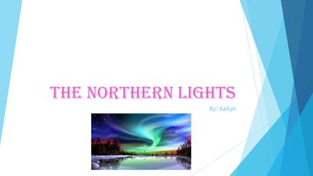 The northern lights By: Kailyn What the northern lights look like They can be purple, pink, blue, yellow, green, red, and orange. They appear in different.