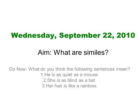 Wednesday, September 22, 2010 Aim: What are similes? Do Now: What do you think the following sentences mean? 1.He is as quiet as a mouse. 2.She is as blind.