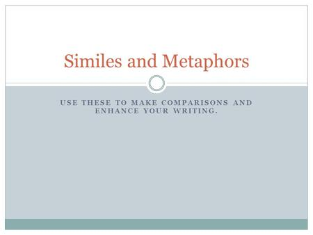 USE THESE TO MAKE COMPARISONS AND ENHANCE YOUR WRITING. Similes and Metaphors.