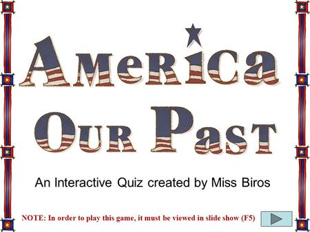 NOTE: In order to play this game, it must be viewed in slide show (F5) An Interactive Quiz created by Miss Biros.