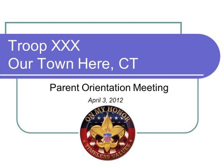 Troop XXX Our Town Here, CT Parent Orientation Meeting April 3, 2012.