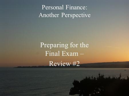 Personal Finance: Another Perspective Preparing for the Final Exam – Review #2.