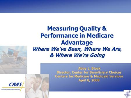 Measuring Quality & Performance in Medicare Advantage Where We've Been, Where We Are, & Where We're Going Abby L. Block Director, Center for Beneficiary.