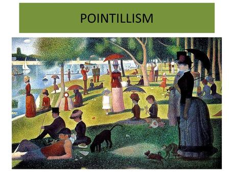 POINTILLISM. GEORGE SEURAT- POINTILLISM 1859-91 He was a famous painter of the Impressionist movement. These were a group of painters who totally changed.
