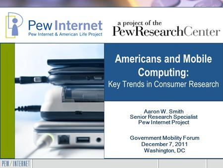 Americans and Mobile Computing: Key Trends in Consumer Research Government Mobility Forum December 7, 2011 Washington, DC Aaron W. Smith Senior Research.