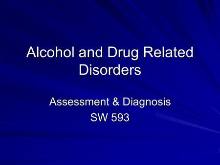 Alcohol and Drug Related Disorders Assessment & Diagnosis SW 593.