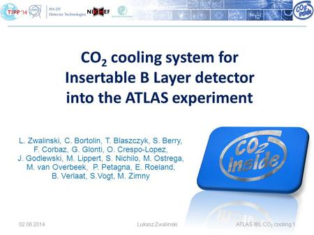 02.06.2014Lukasz ZwalinskiATLAS IBL CO 2 cooling 1 CO 2 cooling system for Insertable B Layer detector into the ATLAS experiment L. Zwalinski, C. Bortolin,