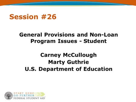 Session #26 General Provisions and Non-Loan Program Issues - Student Carney McCullough Marty Guthrie U.S. Department of Education.