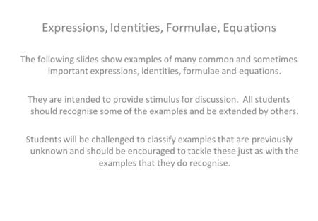 Expressions, Identities, Formulae, Equations The following slides show examples of many common and sometimes important expressions, identities, formulae.