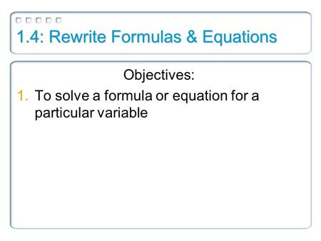 1.4: Rewrite Formulas & Equations Objectives: 1.To solve a formula or equation for a particular variable.