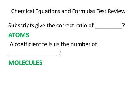 Chemical Equations and Formulas Test Review Subscripts give the correct ratio of _________? ATOMS A coefficient tells us the number of ________________.