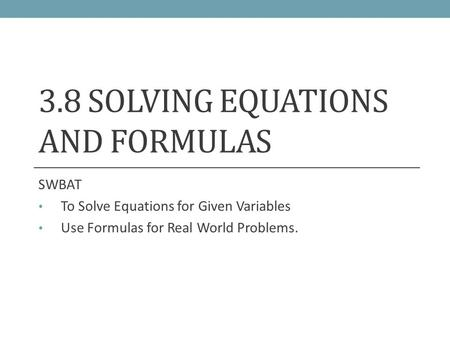 3.8 SOLVING EQUATIONS AND FORMULAS SWBAT To Solve Equations for Given Variables Use Formulas for Real World Problems.