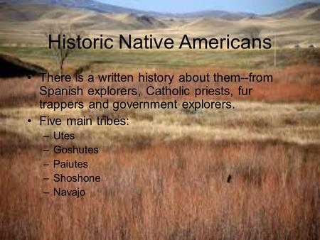 Historic Native Americans There is a written history about them--from Spanish explorers, Catholic priests, fur trappers and government explorers. Five.