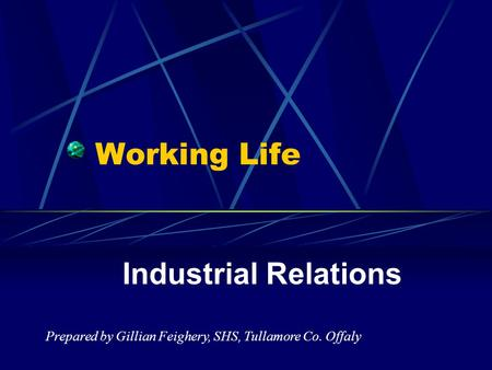 Working Life Industrial Relations Prepared by Gillian Feighery, SHS, Tullamore Co. Offaly.