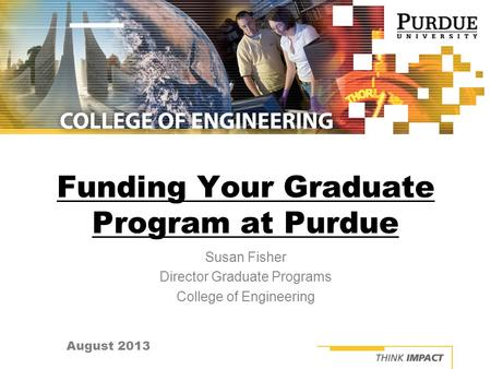 August 2013 Funding Your Graduate Program at Purdue Susan Fisher Director Graduate Programs College of Engineering.
