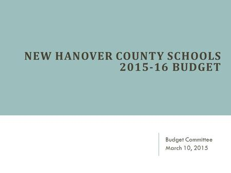 NEW HANOVER COUNTY SCHOOLS 2015-16 BUDGET Budget Committee March 10, 2015.