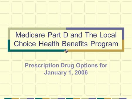 1 Medicare Part D and The Local Choice Health Benefits Program Prescription Drug Options for January 1, 2006.