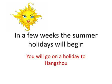 In a few weeks the summer holidays will begin You will go on a holiday to Hangzhou.