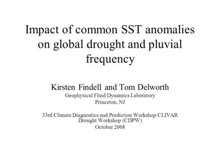 Impact of common SST anomalies on global drought and pluvial frequency Kirsten Findell and Tom Delworth Geophysical Fluid Dynamics Laboratory Princeton,