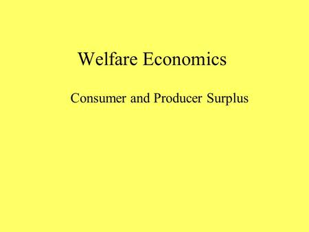 Welfare Economics Consumer and Producer Surplus. Consumer Surplus How much are you willing to pay for a pair of jeans? As an individual consumer, you.