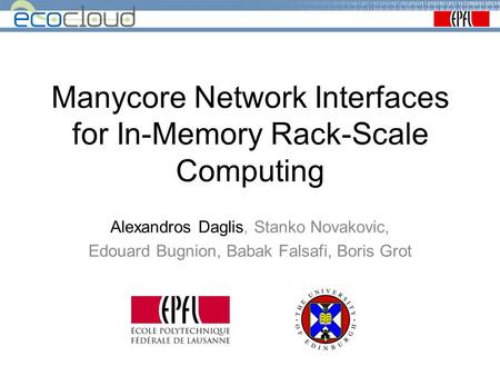 Manycore Network Interfaces for In-Memory Rack-Scale Computing Alexandros Daglis, Stanko Novakovic, Edouard Bugnion, Babak Falsafi, Boris Grot.