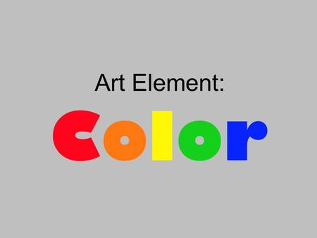 Art Element: ColorColor. These are: Primary colors Primary colors cannot be made by mixing other colors. Primary colors are mixed to make all of the other.