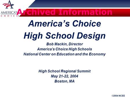 ©2004 NCEE Archived Information America's Choice High School Design Bob Mackin, Director America's Choice High Schools National Center on Education and.