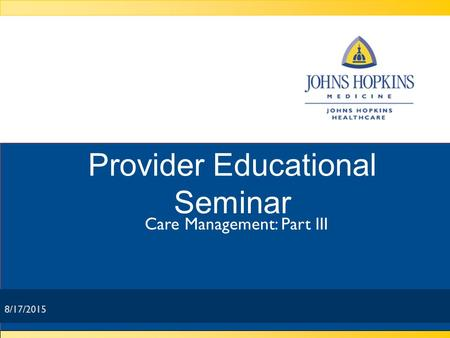 8/17/2015 Provider Educational Seminar Care Management: Part III 8/17/2015.