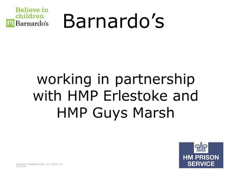 Barnardo's Registered Charity Nos. 216250 and SC037605 Barnardo's working in partnership with HMP Erlestoke and HMP Guys Marsh.