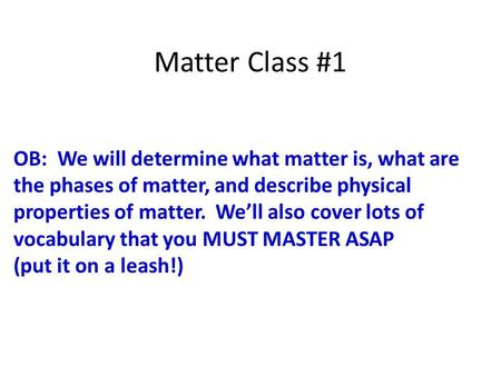 Matter Class #1 OB: We will determine what matter is, what are the phases of matter, and describe physical properties of matter. We'll also cover lots.