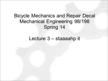Bicycle Mechanics and Repair Decal Mechanical Engineering 98/198 Spring 14 Lecture 3 – staaaahp it.