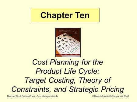 Blocher,Stout,Cokins,Chen, Cost Management 4e ©The McGraw-Hill Companies 2008 Cost Planning for the Product Life Cycle: Target Costing, Theory of Constraints,