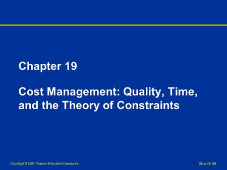 Copyright © 2003 Pearson Education Canada Inc. Slide 19-188 Chapter 19 Cost Management: Quality, Time, and the Theory of Constraints.