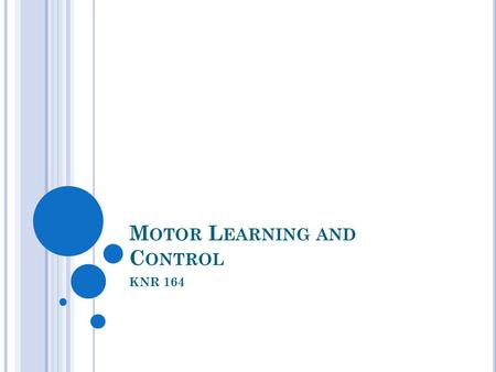 M OTOR L EARNING AND C ONTROL KNR 164. W HAT ' S IN A N AME ? Motor Behavior Motor Control Motor Learning Motor Development Sometimes used synonymously.