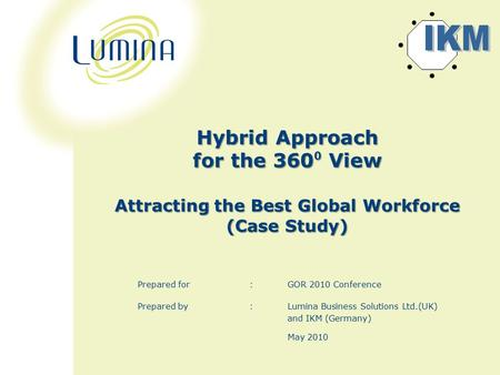 Hybrid Approach for the 360 ⁰ View Attracting the Best Global Workforce (Case Study) Prepared for :GOR 2010 Conference Prepared by : Lumina Business Solutions.