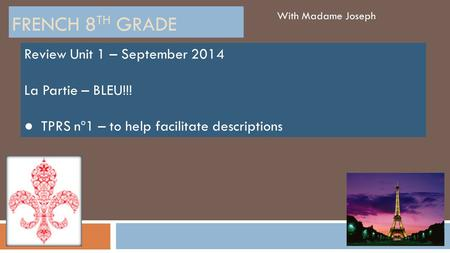 FRENCH 8 TH GRADE With Madame Joseph Review Unit 1 – September 2014 La Partie – BLEU!!! ● TPRS nº1 – to help facilitate descriptions.