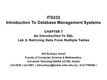 ITS232 Introduction To Database Management Systems Siti Nurbaya Ismail Faculty of Computer Science & Mathematics, Universiti Teknologi MARA (UiTM), Kedah.