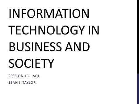 INFORMATION TECHNOLOGY IN BUSINESS AND SOCIETY SESSION 16 – SQL SEAN J. TAYLOR.