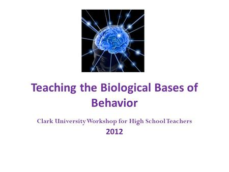 Teaching the Biological Bases of Behavior Clark University Workshop for High School Teachers 2012.