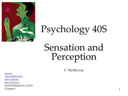 1 Psychology 40S Sensation and Perception C. McMurray Source: PSYCHOLOGY (9th Edition) David Myers Worth Publishers, © 2010 Chapter 6.