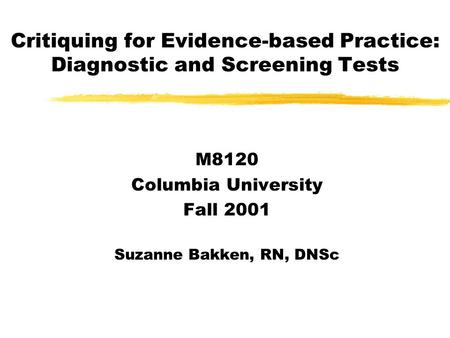Critiquing for Evidence-based Practice: Diagnostic and Screening Tests M8120 Columbia University Fall 2001 Suzanne Bakken, RN, DNSc.