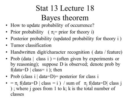 Stat 13 Lecture 18 Bayes theorem How to update probability of occurrence? Prior probability (  i = prior for theory i) Posterior probability (updated.