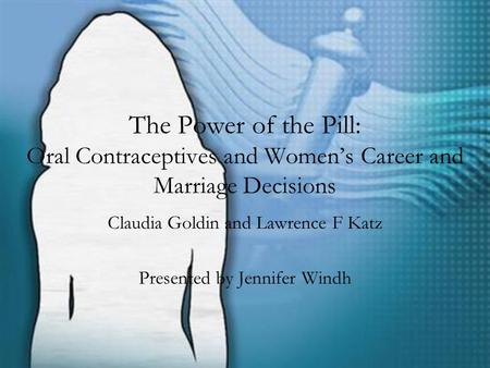 The Power of the Pill: Oral Contraceptives and Women's Career and Marriage Decisions Claudia Goldin and Lawrence F Katz Presented by Jennifer Windh.