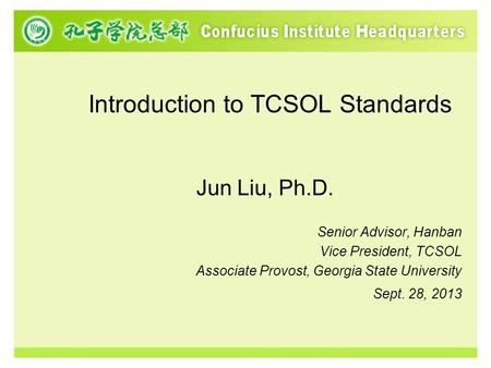 Introduction to TCSOL Standards Jun Liu, Ph.D. Senior Advisor, Hanban Vice President, TCSOL Associate Provost, Georgia State University Sept. 28, 2013.